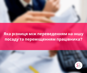 Яка різниця між переведенням на іншу посаду та переміщенням працівника?