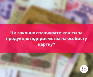 Чи законно сплачувати кошти за продукцію підприємства на особисту картку?