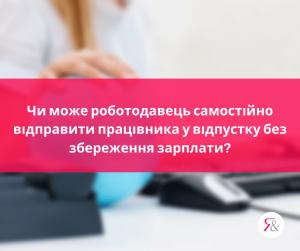 Чи може роботодавець самостійно відправити працівника у відпустку без збереження зарплати?