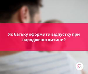 Як батьку оформити відпустку при народженні дитини?