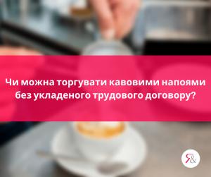 Чи можна торгувати кавовими напоями без укладеного трудового договору?