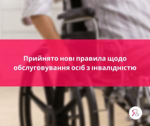 Прийнято нові правила щодо обслуговування осіб з інвалідністю