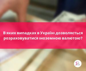 В яких випадках в Україні дозволяється розраховуватися іноземною валютою?