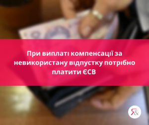 При виплаті компенсації за невикористану відпустку потрібно платити ЄСВ