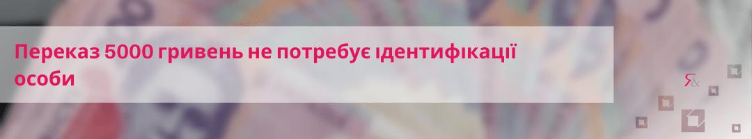 Переказ 5000 гривень не потребує ідентифікації особи